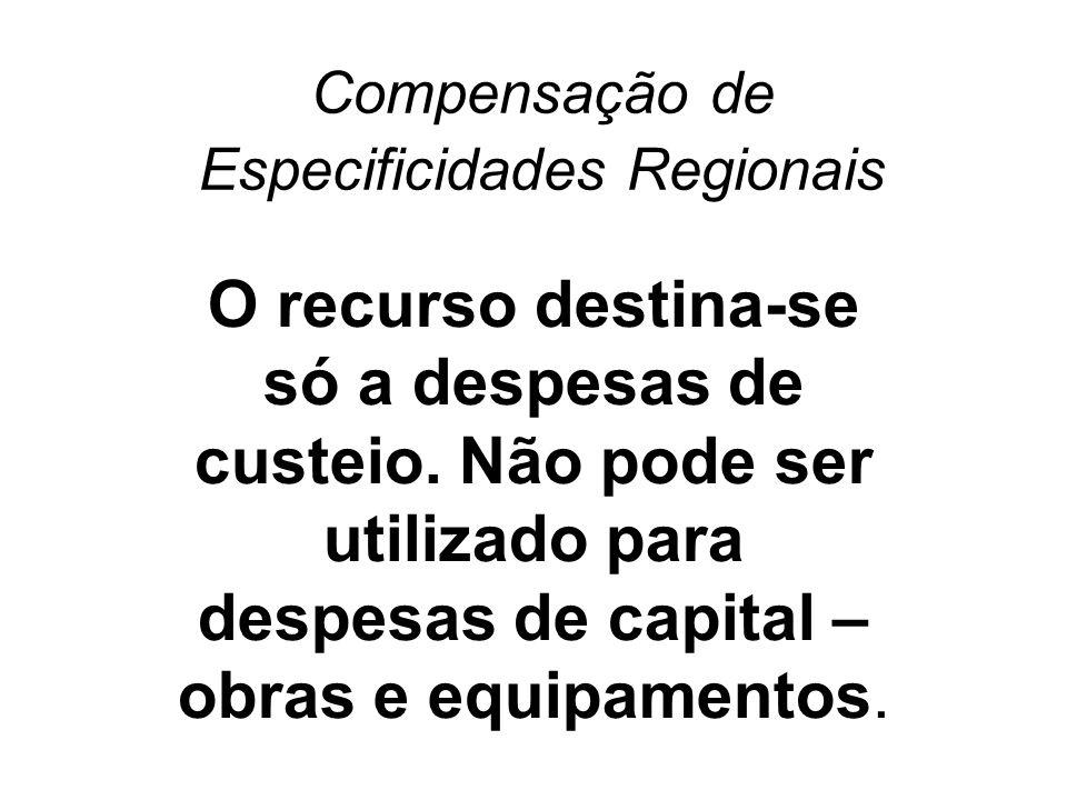 Compensação de Especificidades Regionais O recurso destina-se só a despesas de custeio. Não pode ser utilizado para despesas de capital – obras e equi