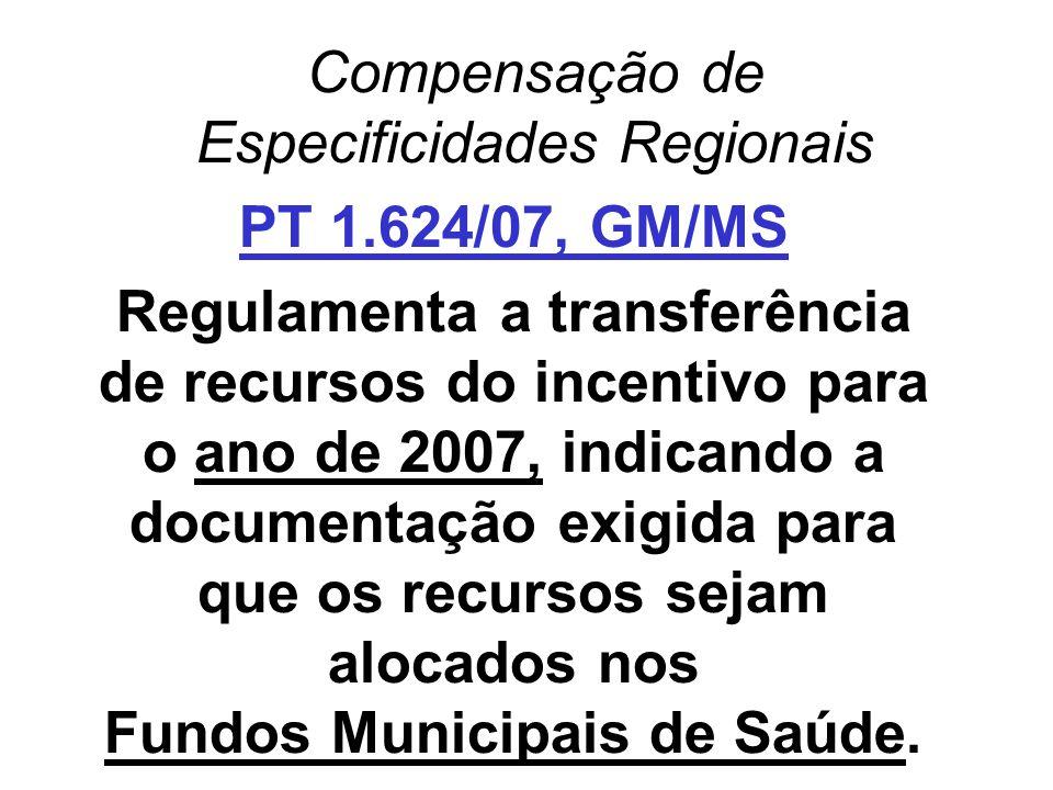 Compensação de Especificidades Regionais PT 1.624/07, GM/MS Regulamenta a transferência de recursos do incentivo para o ano de 2007, indicando a docum