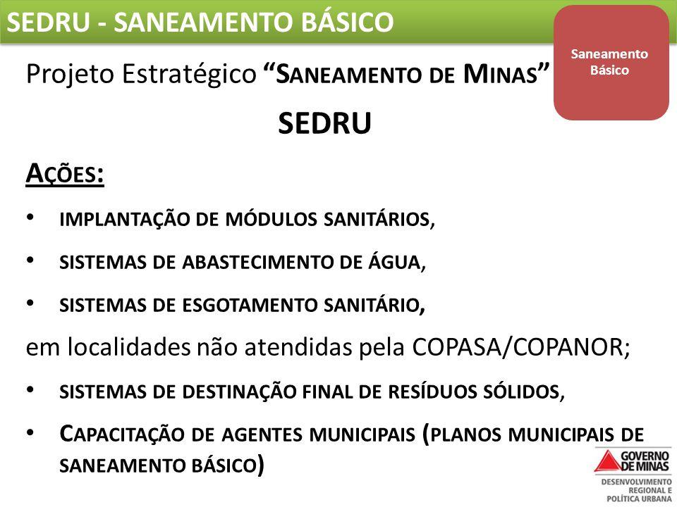 SEDRU – SANEAMENTO BÁSICO Projeto Estratégico S ANEAMENTO DE M INAS Em 2012, mais de R$ 8 MILHÕES repassados às Prefeituras; Para 2013/2014, cerca de R$ 100 MILHÕES serão investidos; Em 2013, serão executadas obras de Esgotamento Sanitário em 11 municípios do L AGO DE F URNAS – R$ 40,4 MILHÕES.