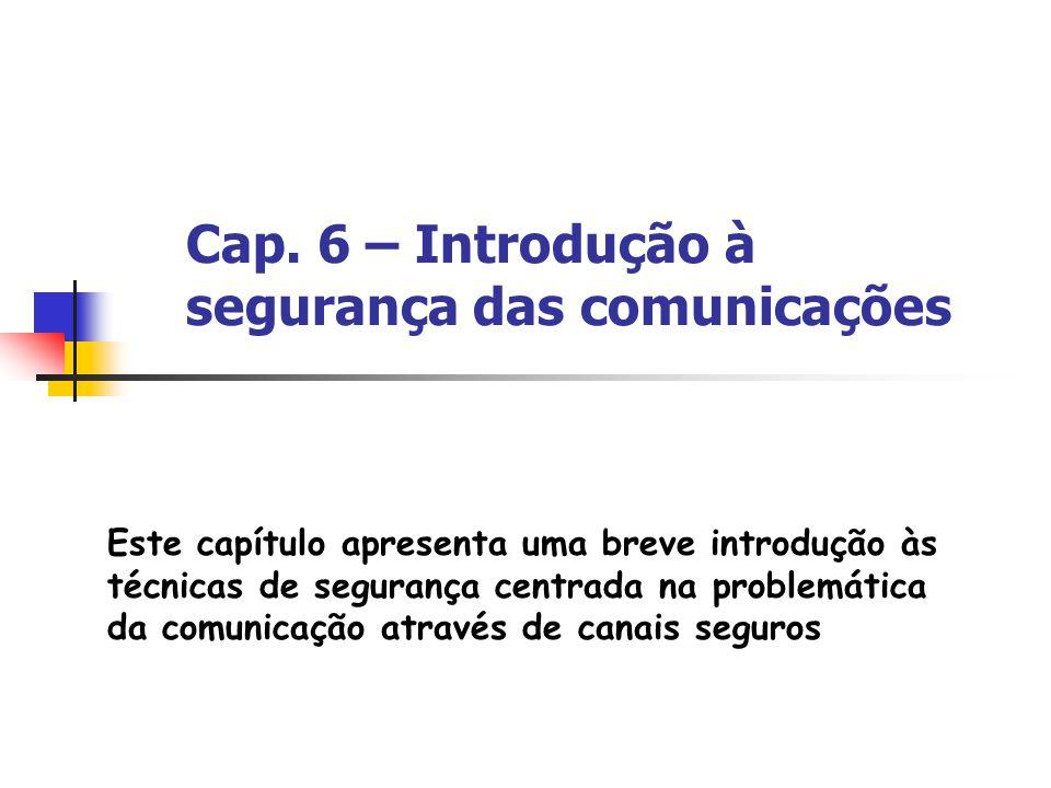 Cap. 6 – Introdução à segurança das comunicações Este capítulo apresenta uma breve introdução às técnicas de segurança centrada na problemática da com