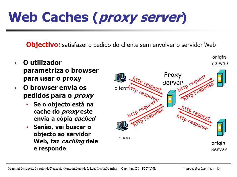 Material de suporte às aulas de Redes de Computadores de J. Legatheaux Martins – Copyright DI - FCT/ UNL – Aplicações Internet / 43 Web Caches (proxy