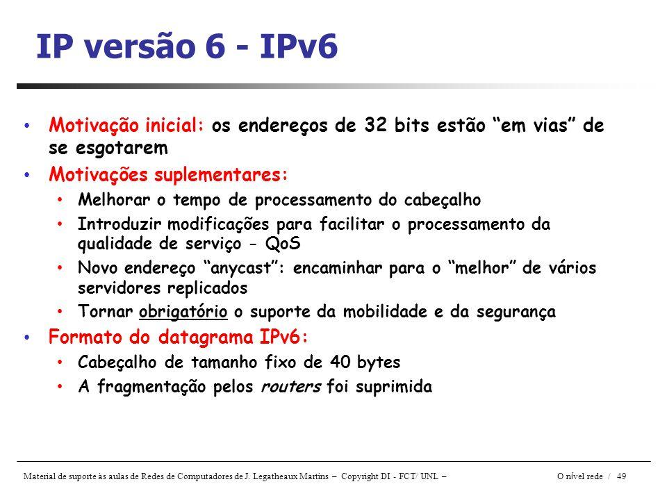 Material de suporte às aulas de Redes de Computadores de J. Legatheaux Martins – Copyright DI - FCT/ UNL – O n í vel rede / 49 IP versão 6 - IPv6 Moti