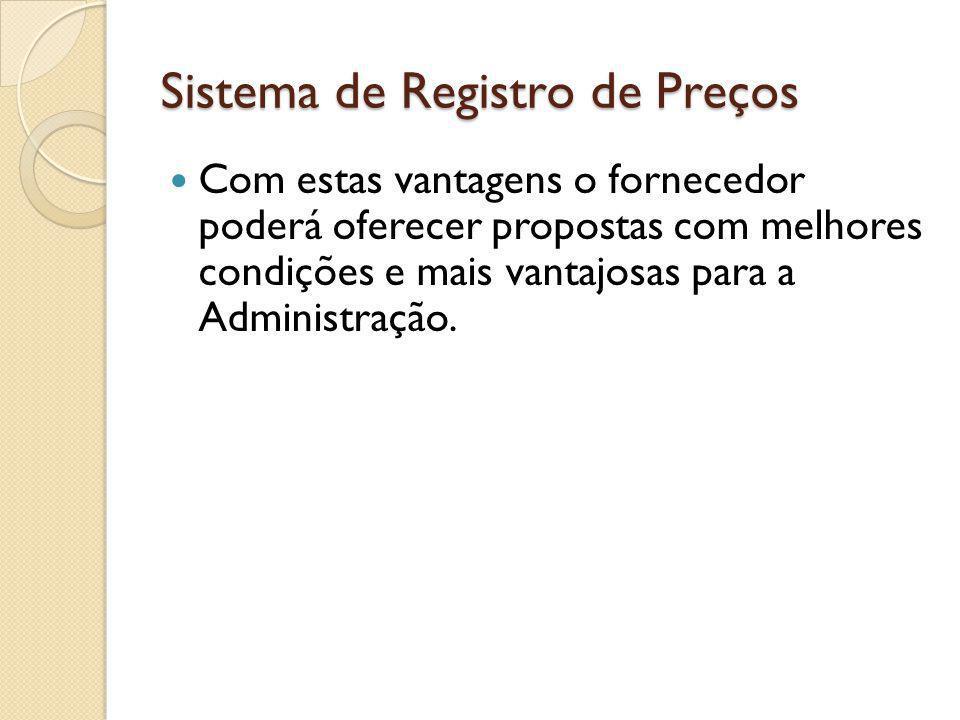 Sistema de Registro de Preços Com estas vantagens o fornecedor poderá oferecer propostas com melhores condições e mais vantajosas para a Administração.