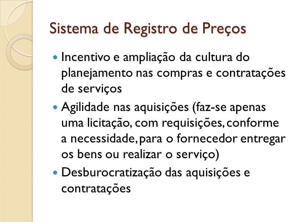Sistema de Registro de Preços Incentivo e ampliação da cultura do planejamento nas compras e contratações de serviços Agilidade nas aquisições (faz-se apenas uma licitação, com requisições, conforme a necessidade, para o fornecedor entregar os bens ou realizar o serviço) Desburocratização das aquisições e contratações