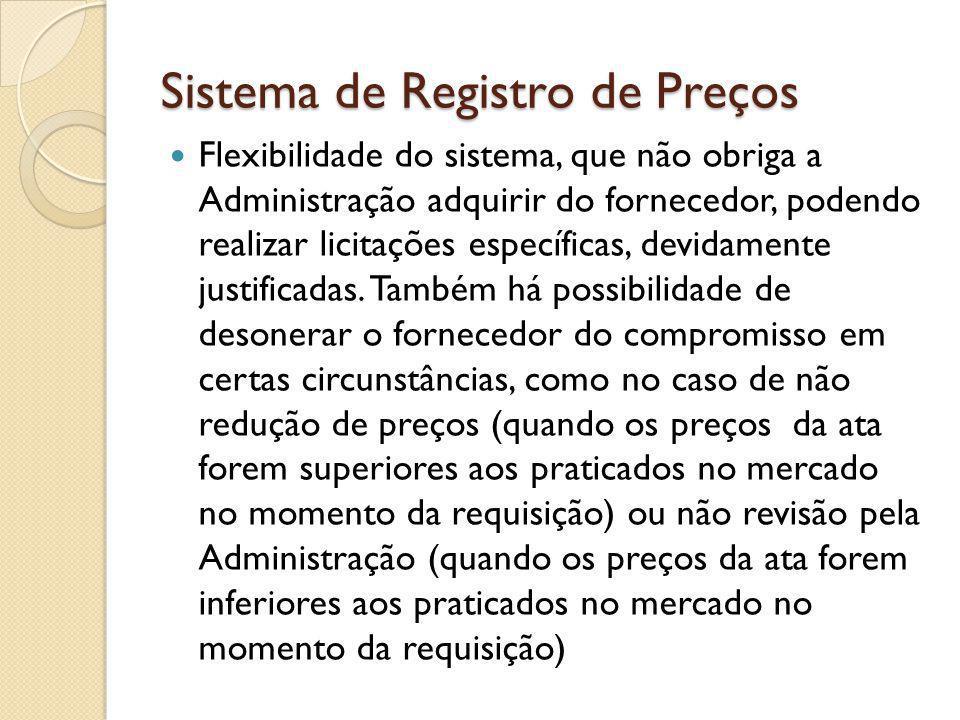 Sistema de Registro de Preços Flexibilidade do sistema, que não obriga a Administração adquirir do fornecedor, podendo realizar licitações específicas, devidamente justificadas.