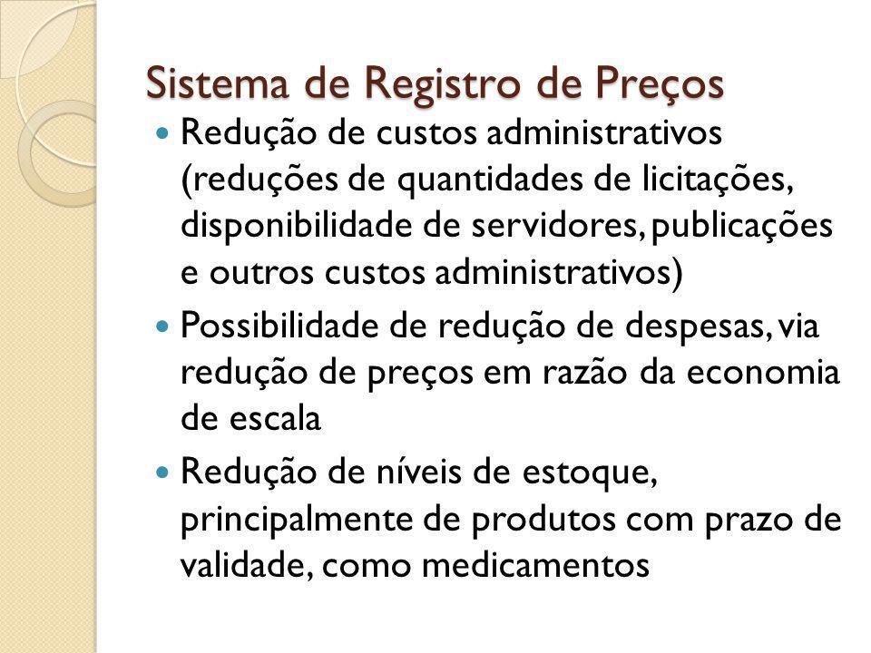 Sistema de Registro de Preços Redução de custos administrativos (reduções de quantidades de licitações, disponibilidade de servidores, publicações e outros custos administrativos) Possibilidade de redução de despesas, via redução de preços em razão da economia de escala Redução de níveis de estoque, principalmente de produtos com prazo de validade, como medicamentos