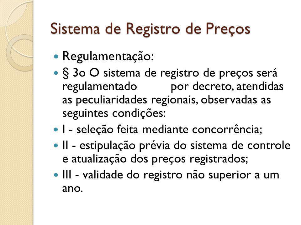Sistema de Registro de Preços Regulamentação: § 3o O sistema de registro de preços será regulamentado por decreto, atendidas as peculiaridades regionais, observadas as seguintes condições: I - seleção feita mediante concorrência; II - estipulação prévia do sistema de controle e atualização dos preços registrados; III - validade do registro não superior a um ano.