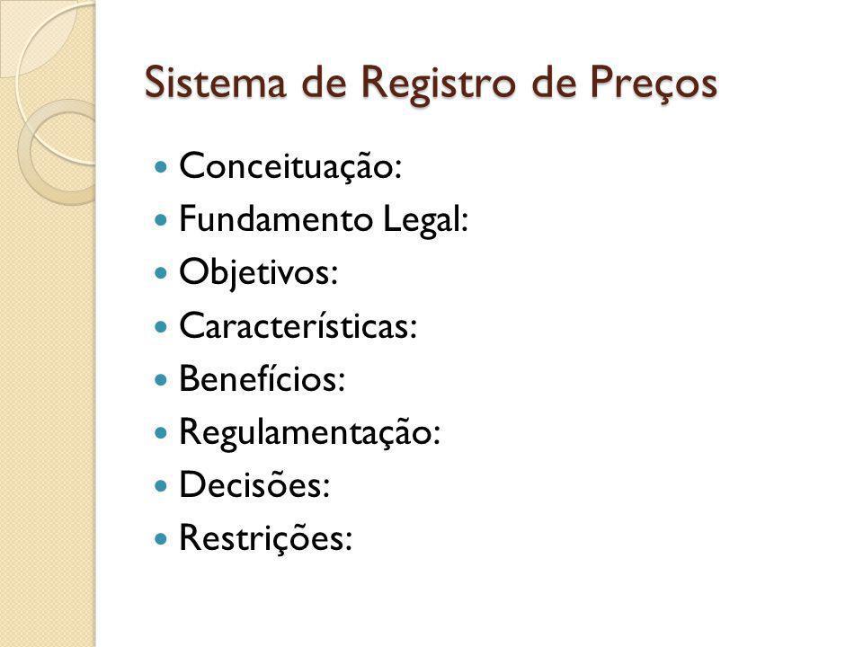 Sistema de Registro de Preços Conceituação: Fundamento Legal: Objetivos: Características: Benefícios: Regulamentação: Decisões: Restrições:
