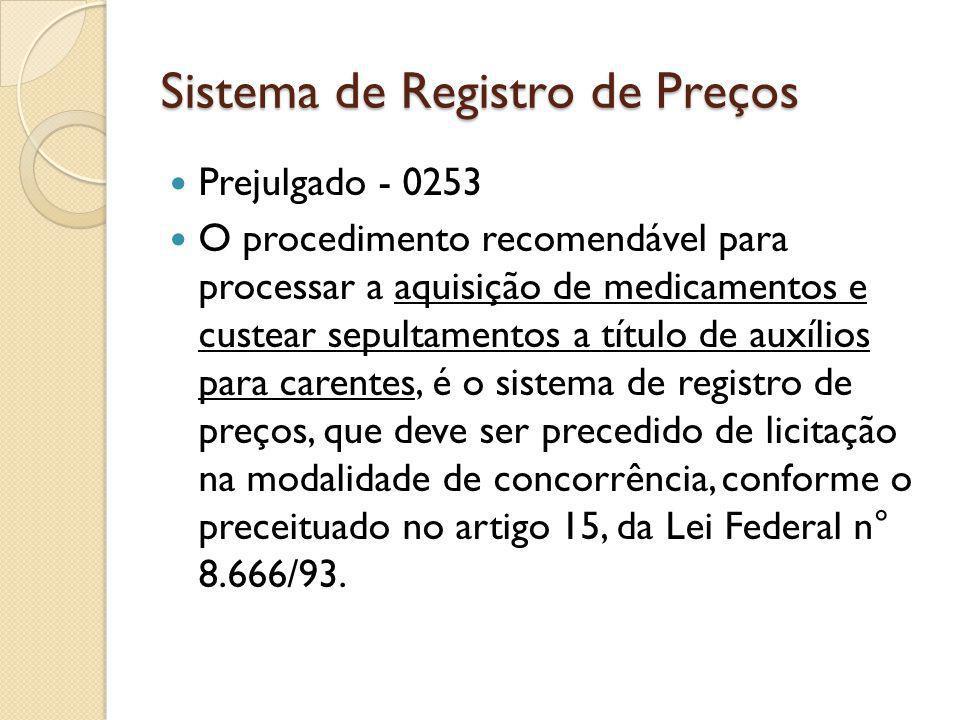 Sistema de Registro de Preços Prejulgado - 0253 O procedimento recomendável para processar a aquisição de medicamentos e custear sepultamentos a título de auxílios para carentes, é o sistema de registro de preços, que deve ser precedido de licitação na modalidade de concorrência, conforme o preceituado no artigo 15, da Lei Federal n° 8.666/93.