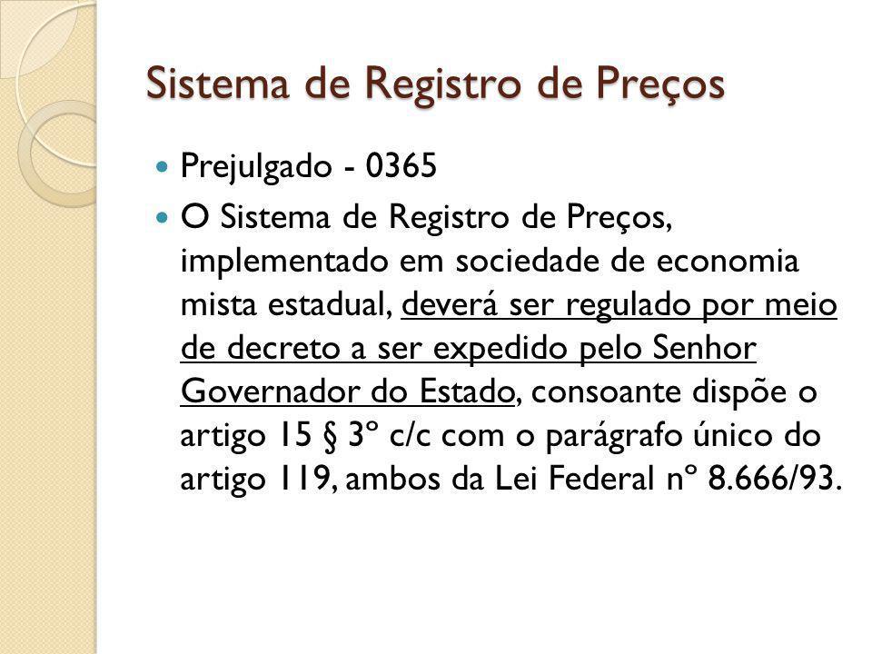 Sistema de Registro de Preços Prejulgado - 0365 O Sistema de Registro de Preços, implementado em sociedade de economia mista estadual, deverá ser regulado por meio de decreto a ser expedido pelo Senhor Governador do Estado, consoante dispõe o artigo 15 § 3º c/c com o parágrafo único do artigo 119, ambos da Lei Federal nº 8.666/93.