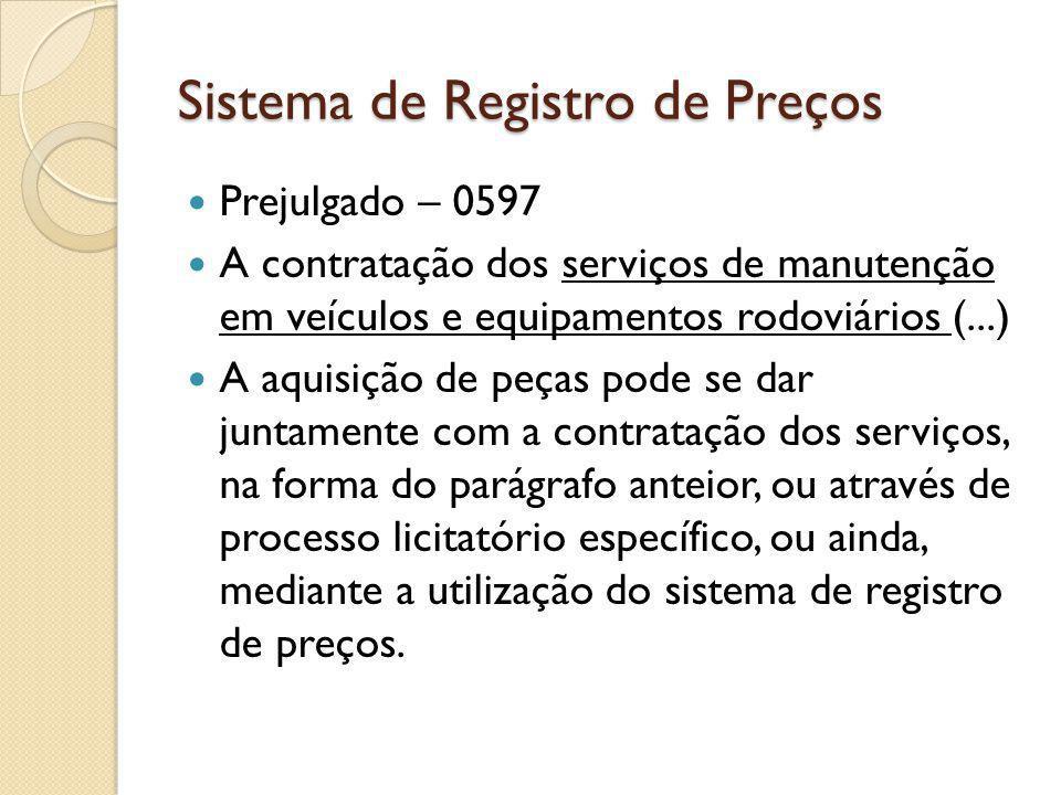 Sistema de Registro de Preços Prejulgado – 0597 A contratação dos serviços de manutenção em veículos e equipamentos rodoviários (...) A aquisição de peças pode se dar juntamente com a contratação dos serviços, na forma do parágrafo anteior, ou através de processo licitatório específico, ou ainda, mediante a utilização do sistema de registro de preços.