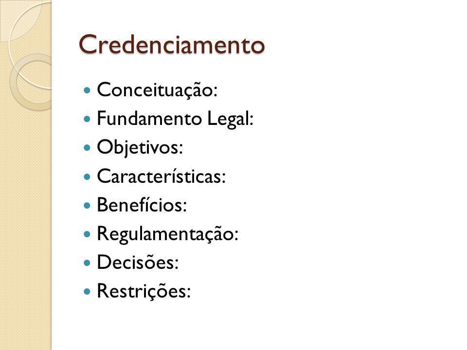 Credenciamento Conceituação: Fundamento Legal: Objetivos: Características: Benefícios: Regulamentação: Decisões: Restrições: