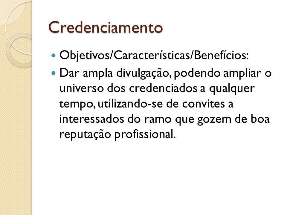 Credenciamento Objetivos/Características/Benefícios: Dar ampla divulgação, podendo ampliar o universo dos credenciados a qualquer tempo, utilizando-se de convites a interessados do ramo que gozem de boa reputação profissional.