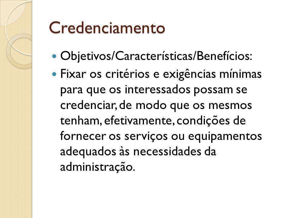 Credenciamento Objetivos/Características/Benefícios: Fixar os critérios e exigências mínimas para que os interessados possam se credenciar, de modo que os mesmos tenham, efetivamente, condições de fornecer os serviços ou equipamentos adequados às necessidades da administração.
