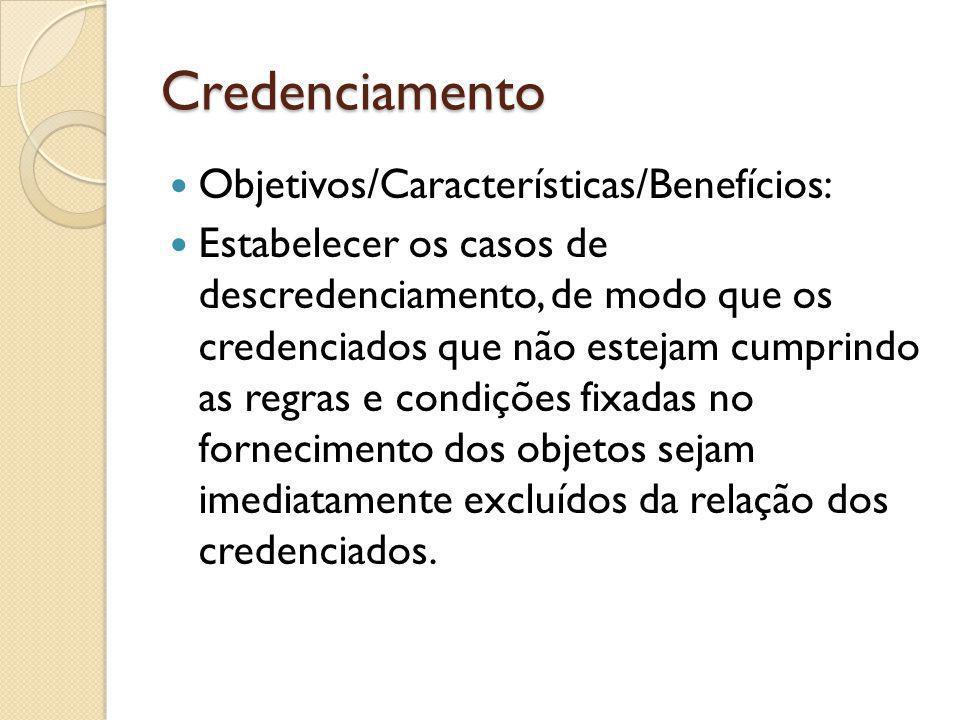 Credenciamento Objetivos/Características/Benefícios: Estabelecer os casos de descredenciamento, de modo que os credenciados que não estejam cumprindo as regras e condições fixadas no fornecimento dos objetos sejam imediatamente excluídos da relação dos credenciados.