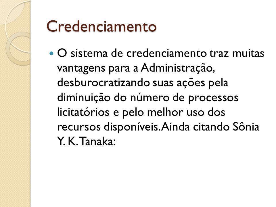 Credenciamento O sistema de credenciamento traz muitas vantagens para a Administração, desburocratizando suas ações pela diminuição do número de processos licitatórios e pelo melhor uso dos recursos disponíveis.