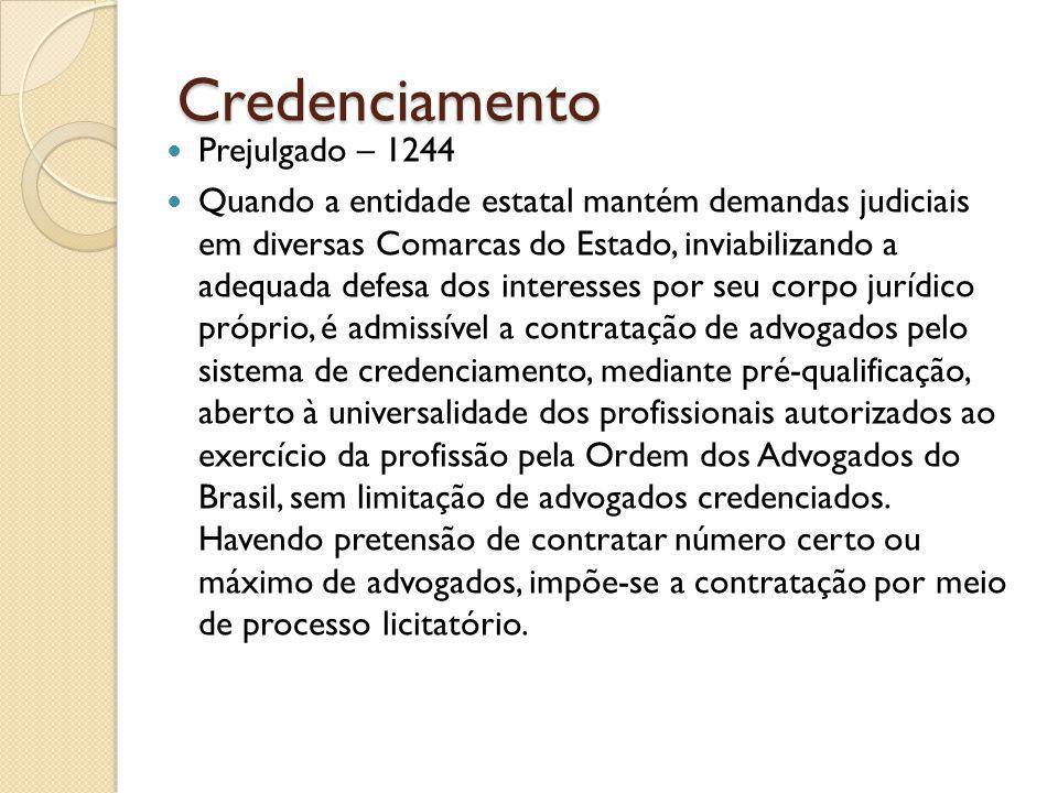 Credenciamento Prejulgado – 1244 Quando a entidade estatal mantém demandas judiciais em diversas Comarcas do Estado, inviabilizando a adequada defesa dos interesses por seu corpo jurídico próprio, é admissível a contratação de advogados pelo sistema de credenciamento, mediante pré-qualificação, aberto à universalidade dos profissionais autorizados ao exercício da profissão pela Ordem dos Advogados do Brasil, sem limitação de advogados credenciados.