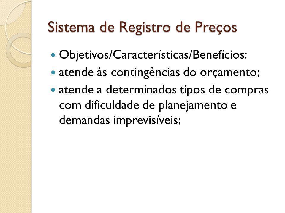 Sistema de Registro de Preços Objetivos/Características/Benefícios: atende às contingências do orçamento; atende a determinados tipos de compras com dificuldade de planejamento e demandas imprevisíveis;