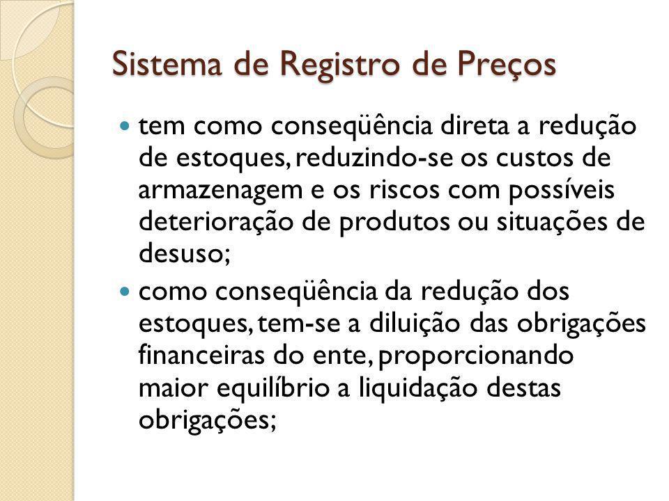Sistema de Registro de Preços tem como conseqüência direta a redução de estoques, reduzindo-se os custos de armazenagem e os riscos com possíveis deterioração de produtos ou situações de desuso; como conseqüência da redução dos estoques, tem-se a diluição das obrigações financeiras do ente, proporcionando maior equilíbrio a liquidação destas obrigações;