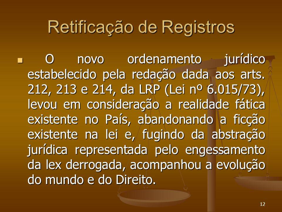 12 Retificação de Registros O novo ordenamento jurídico estabelecido pela redação dada aos arts. 212, 213 e 214, da LRP (Lei nº 6.015/73), levou em co
