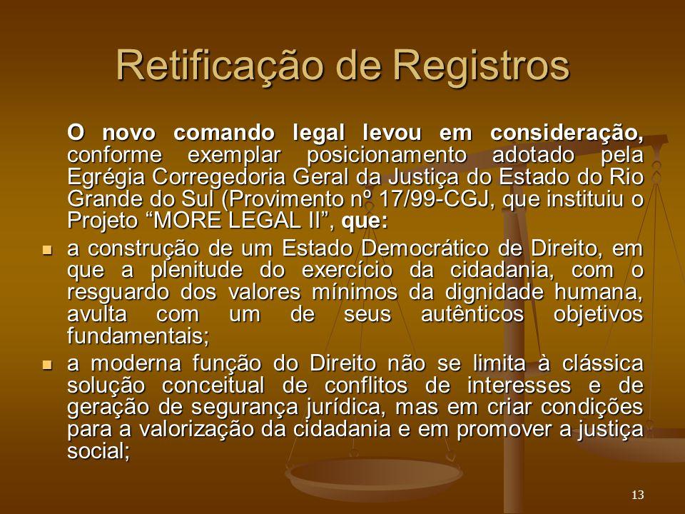 13 Retificação de Registros O novo comando legal levou em consideração, conforme exemplar posicionamento adotado pela Egrégia Corregedoria Geral da Ju