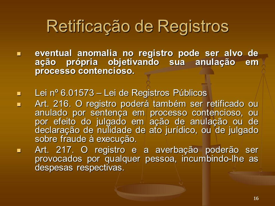 16 Retificação de Registros eventual anomalia no registro pode ser alvo de ação própria objetivando sua anulação em processo contencioso. eventual ano