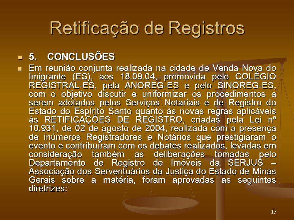 17 Retificação de Registros 5.CONCLUSÕES 5.CONCLUSÕES Em reunião conjunta realizada na cidade de Venda Nova do Imigrante (ES), aos 18.09.04, promovida