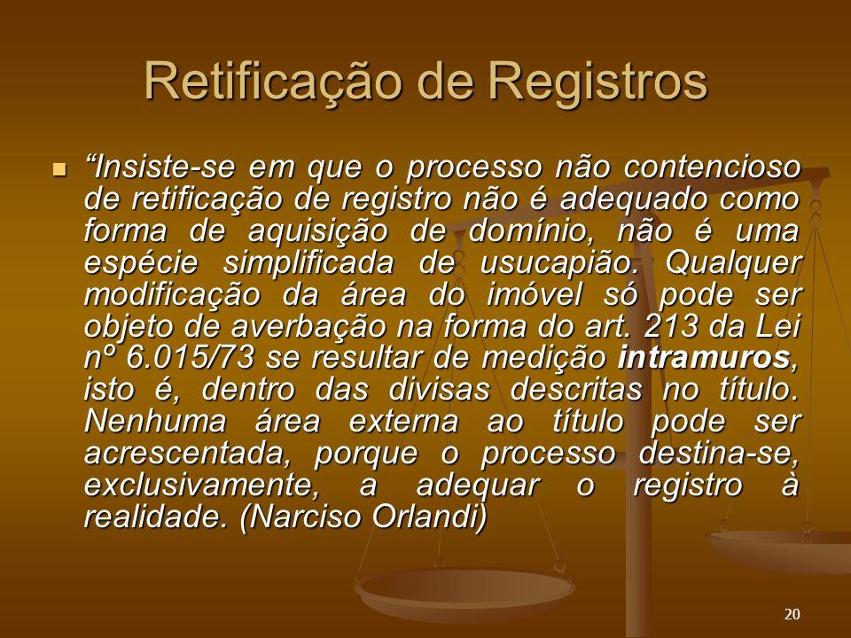 """20 Retificação de Registros """"Insiste-se em que o processo não contencioso de retificação de registro não é adequado como forma de aquisição de domínio"""