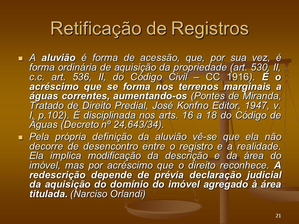 21 Retificação de Registros A aluvião é forma de acessão, que, por sua vez, é forma ordinária de aquisição da propriedade (art. 530, II, c.c. art. 536