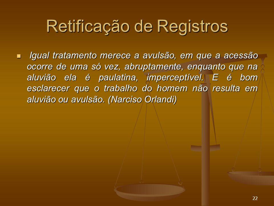 22 Retificação de Registros Igual tratamento merece a avulsão, em que a acessão ocorre de uma só vez, abruptamente, enquanto que na aluvião ela é paul