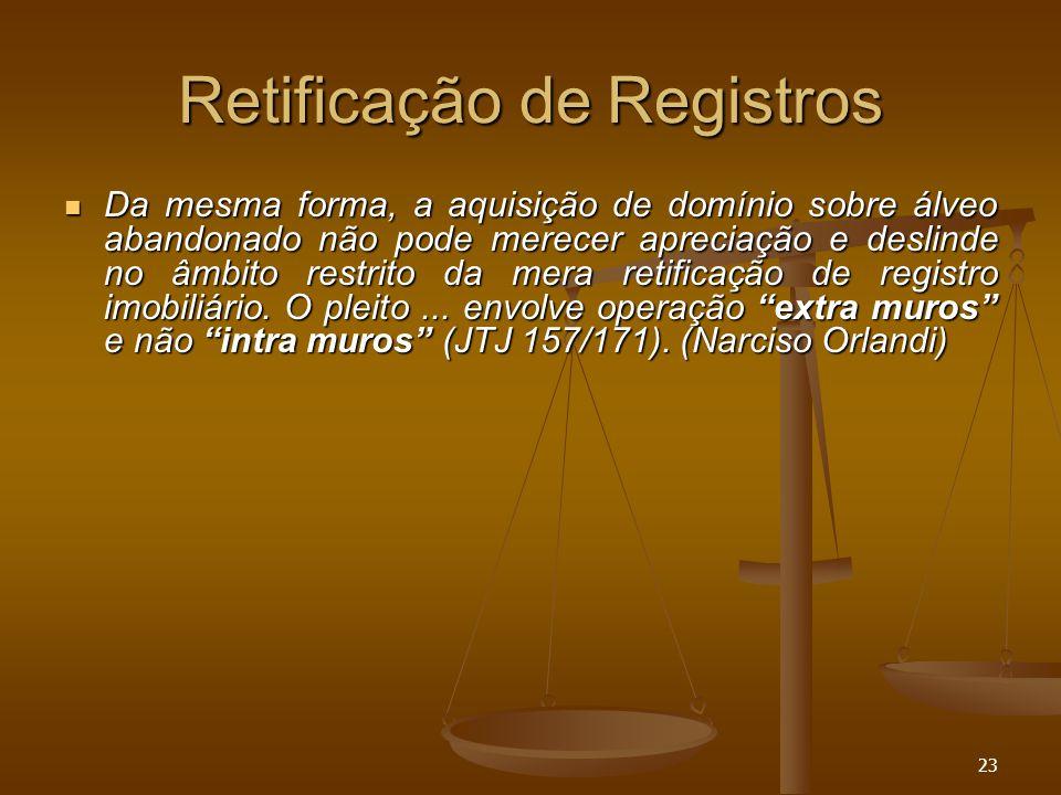 23 Retificação de Registros Da mesma forma, a aquisição de domínio sobre álveo abandonado não pode merecer apreciação e deslinde no âmbito restrito da