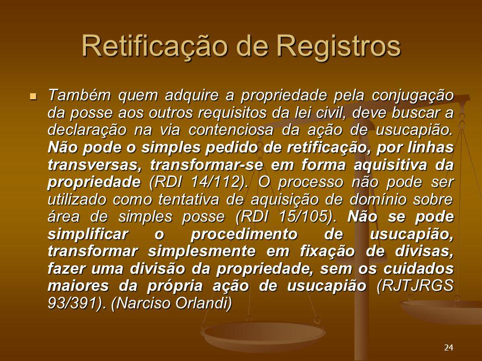 24 Retificação de Registros Também quem adquire a propriedade pela conjugação da posse aos outros requisitos da lei civil, deve buscar a declaração na