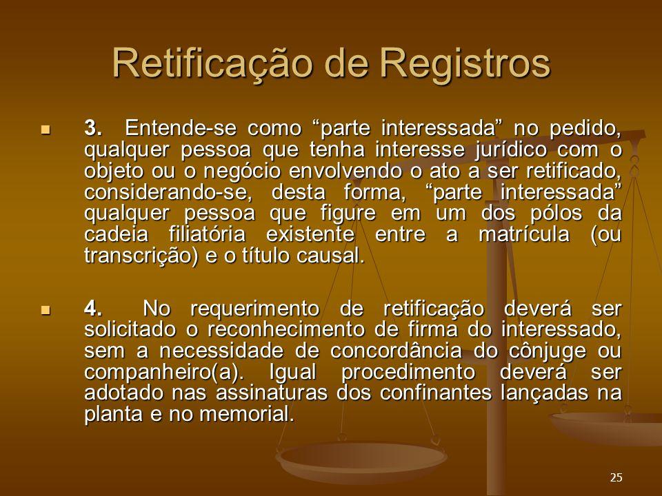 """25 Retificação de Registros 3. Entende-se como """"parte interessada"""" no pedido, qualquer pessoa que tenha interesse jurídico com o objeto ou o negócio e"""