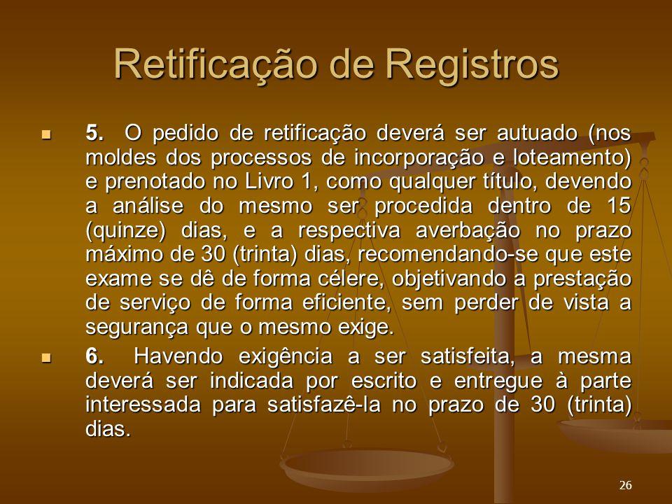 26 Retificação de Registros 5. O pedido de retificação deverá ser autuado (nos moldes dos processos de incorporação e loteamento) e prenotado no Livro