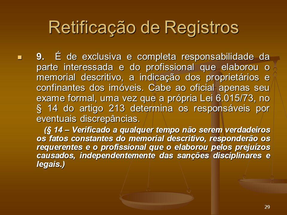 29 Retificação de Registros 9. É de exclusiva e completa responsabilidade da parte interessada e do profissional que elaborou o memorial descritivo, a