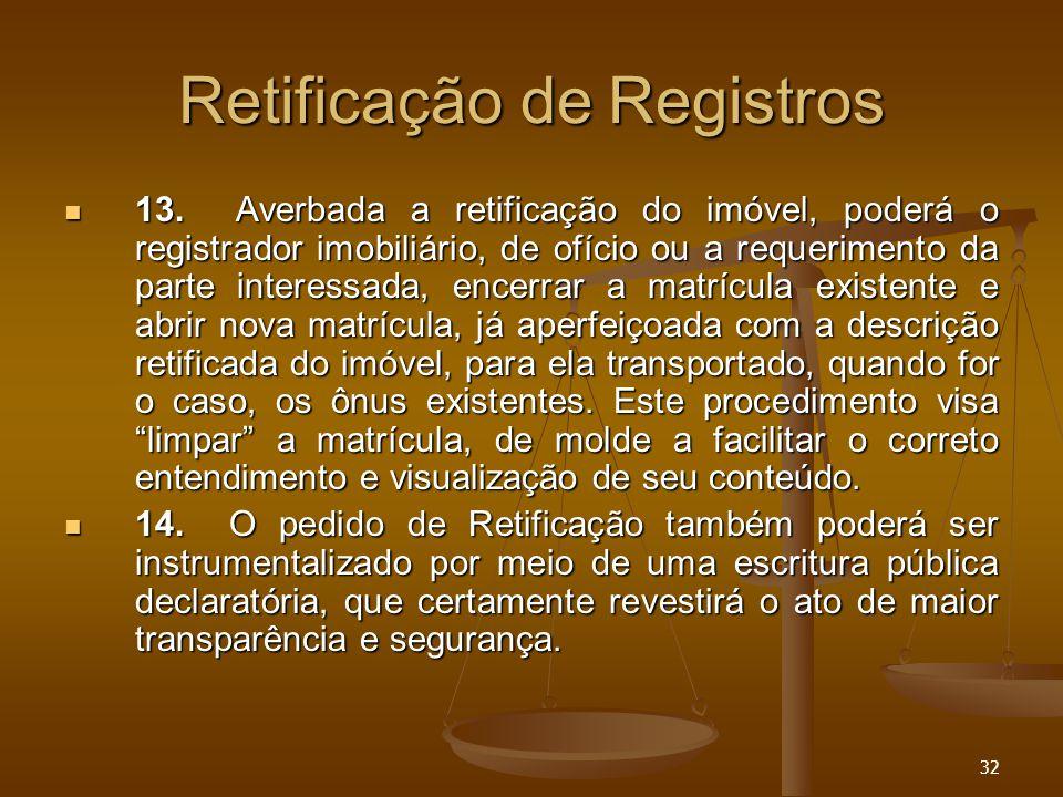 32 Retificação de Registros 13. Averbada a retificação do imóvel, poderá o registrador imobiliário, de ofício ou a requerimento da parte interessada,