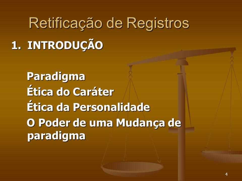 4 Retificação de Registros 1. INTRODUÇÃO Paradigma Paradigma Ética do Caráter Ética do Caráter Ética da Personalidade Ética da Personalidade O Poder d