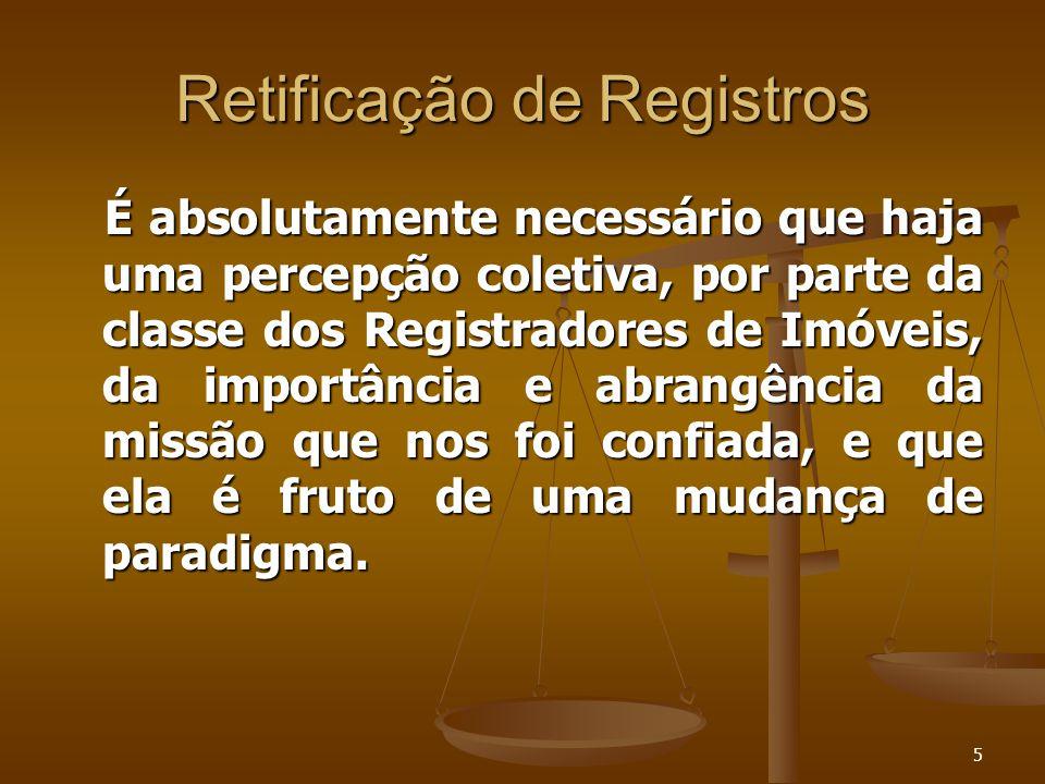 5 Retificação de Registros É absolutamente necessário que haja uma percepção coletiva, por parte da classe dos Registradores de Imóveis, da importânci