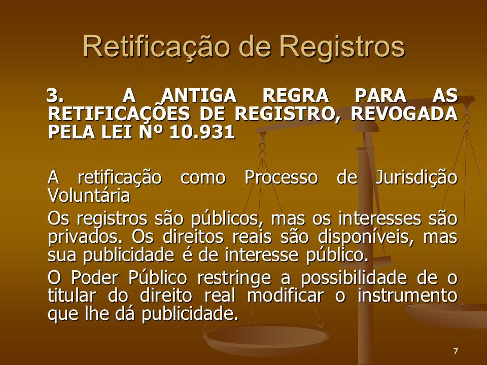 7 Retificação de Registros 3. A ANTIGA REGRA PARA AS RETIFICAÇÕES DE REGISTRO, REVOGADA PELA LEI Nº 10.931 3. A ANTIGA REGRA PARA AS RETIFICAÇÕES DE R