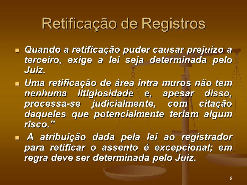 9 Retificação de Registros Quando a retificação puder causar prejuízo a terceiro, exige a lei seja determinada pelo Juiz. Quando a retificação puder c