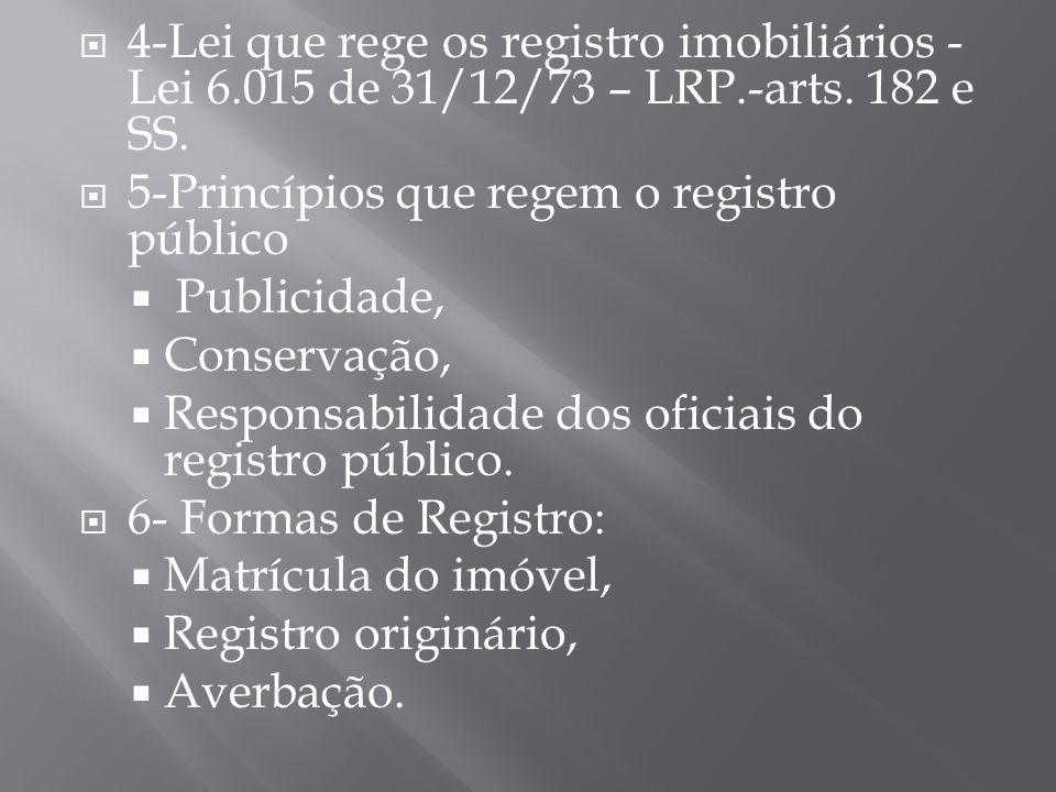 4-Lei que rege os registro imobiliários - Lei 6.015 de 31/12/73 – LRP.-arts. 182 e SS.  5-Princípios que regem o registro público  Publicidade, 