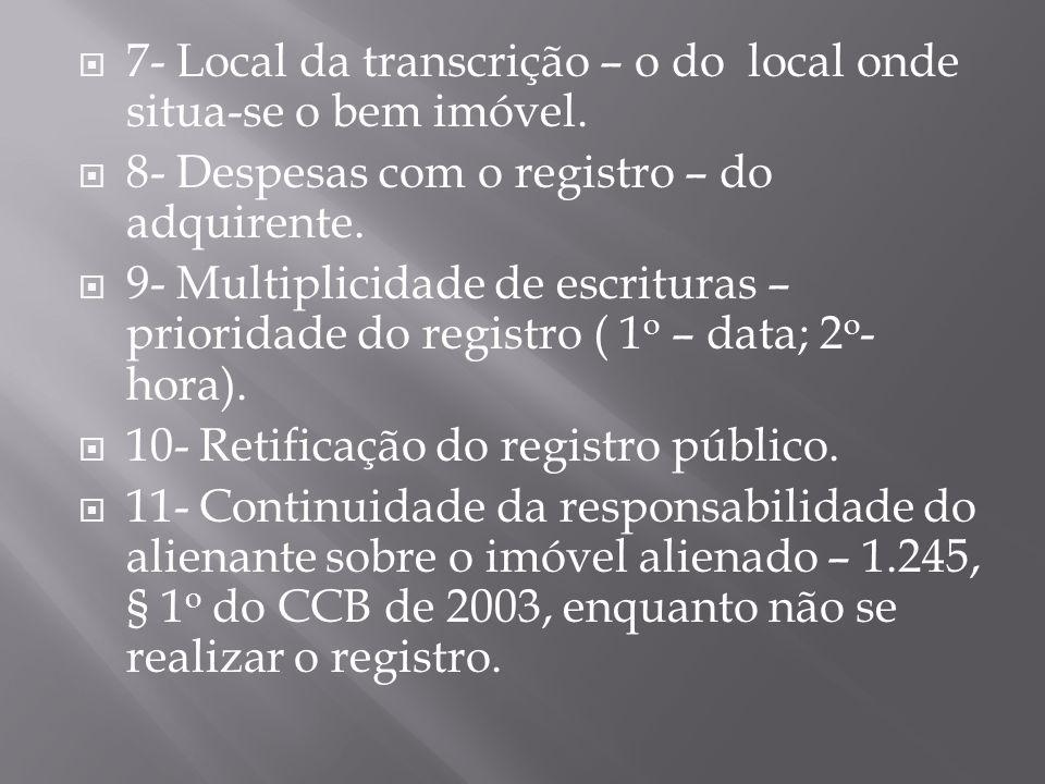  7- Local da transcrição – o do local onde situa-se o bem imóvel.  8- Despesas com o registro – do adquirente.  9- Multiplicidade de escrituras – p