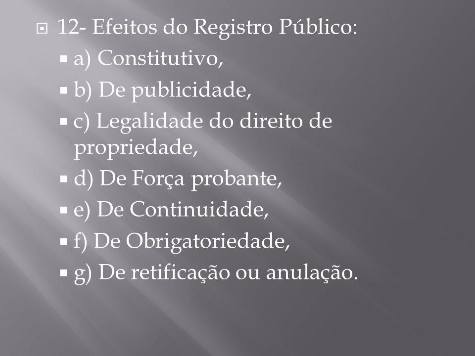  12- Efeitos do Registro Público:  a) Constitutivo,  b) De publicidade,  c) Legalidade do direito de propriedade,  d) De Força probante,  e) De Continuidade,  f) De Obrigatoriedade,  g) De retificação ou anulação.