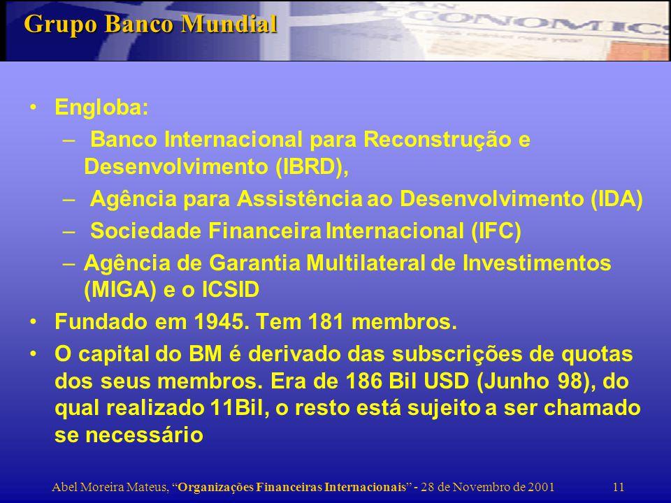 Abel Moreira Mateus, Organizações Financeiras Internacionais - 28 de Novembro de 2001 12 Grupo Banco Mundial (cont.) A maioria dos fundos emprestáveis vem de emissão de obrigações nos mercados financeiros internacionais, em termos comerciais, dos lucros que realiza, e da amortização dos seus empréstimos.