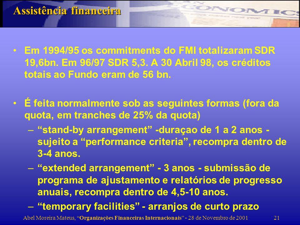 Abel Moreira Mateus, Organizações Financeiras Internacionais - 28 de Novembro de 2001 22 Durante 1997/98 o Fundo aprovou um nível de novos financiamentos sem precedentes, no total de 32 bn SDRs, em grande parte por causa da crise dos mercados emergentes (26 bn aos países asiáticos) 15,5 bn para a Coreia 7,3 bn para a Indonésia A Russia é um dos países que maior assistência tem obtido do Fundo nos últimos anos Em 1987 o Fundo estabeleceu o ESAF, 6 bn SDRs, destinado a suportar em conjunto com o Banco Mundial a iniciativa HIPIC, que se destina a perdoar a dívida dos países pobres.