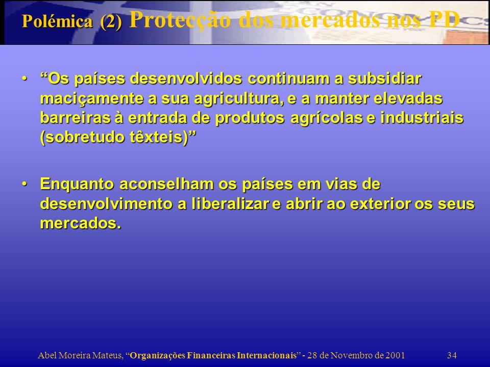 Abel Moreira Mateus, Organizações Financeiras Internacionais - 28 de Novembro de 2001 35 Polémica (2) Políticas de estabilização do FMI As elevadas taxas de juro prescritas pelo FMI para limitar a depreciação das moedas asiáticas aprofundou a crise… devia ter sido uma política de moeda fácil e baixas taxas de juro As elevadas taxas de juro prescritas pelo FMI para limitar a depreciação das moedas asiáticas aprofundou a crise… devia ter sido uma política de moeda fácil e baixas taxas de juro –O grande dilema aqui é: taxas juro elevadas para defender a moeda, mas isso agrava os custos das empresas e agrava o crédito mal-parado – CA: Uma política monetária laxista nos primeiros estádios de ataques especulativos contribuem para exarcebar a depreciação, aumentando o peso dos passivos denominados em moeda estrangeira (que foram a causa do problema)