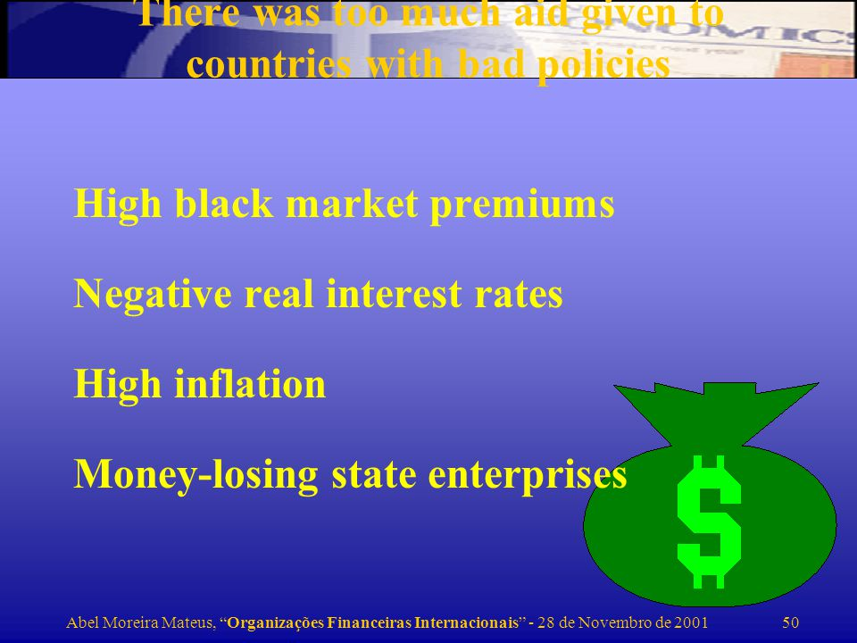Abel Moreira Mateus, Organizações Financeiras Internacionais - 28 de Novembro de 2001 50 There was too much aid given to countries with bad policies High black market premiums Negative real interest rates High inflation Money-losing state enterprises