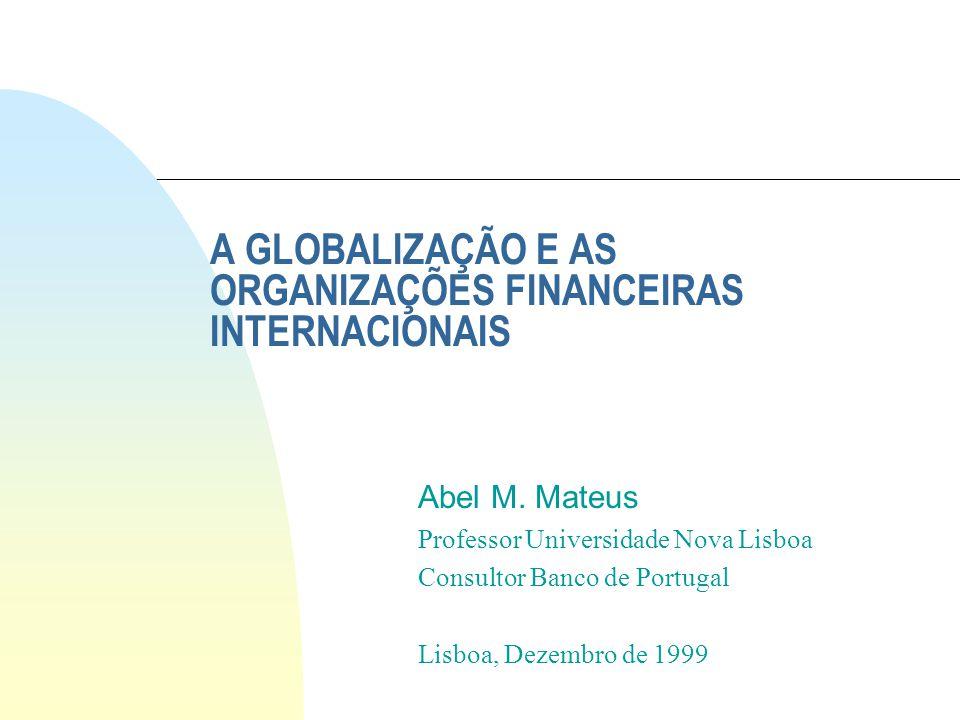 A GLOBALIZAÇÃO E AS ORGANIZAÇÕES FINANCEIRAS INTERNACIONAIS Abel M. Mateus Professor Universidade Nova Lisboa Consultor Banco de Portugal Lisboa, Deze