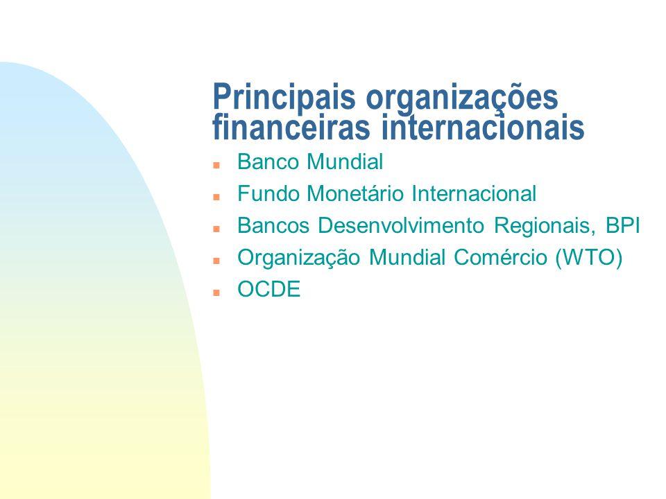 Principais organizações financeiras internacionais n Banco Mundial n Fundo Monetário Internacional n Bancos Desenvolvimento Regionais, BPI n Organizaç