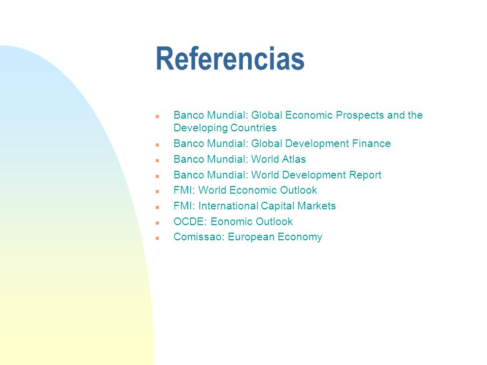 Referencias n Banco Mundial: Global Economic Prospects and the Developing Countries n Banco Mundial: Global Development Finance n Banco Mundial: World Atlas n Banco Mundial: World Development Report n FMI: World Economic Outlook n FMI: International Capital Markets n OCDE: Eonomic Outlook n Comissao: European Economy